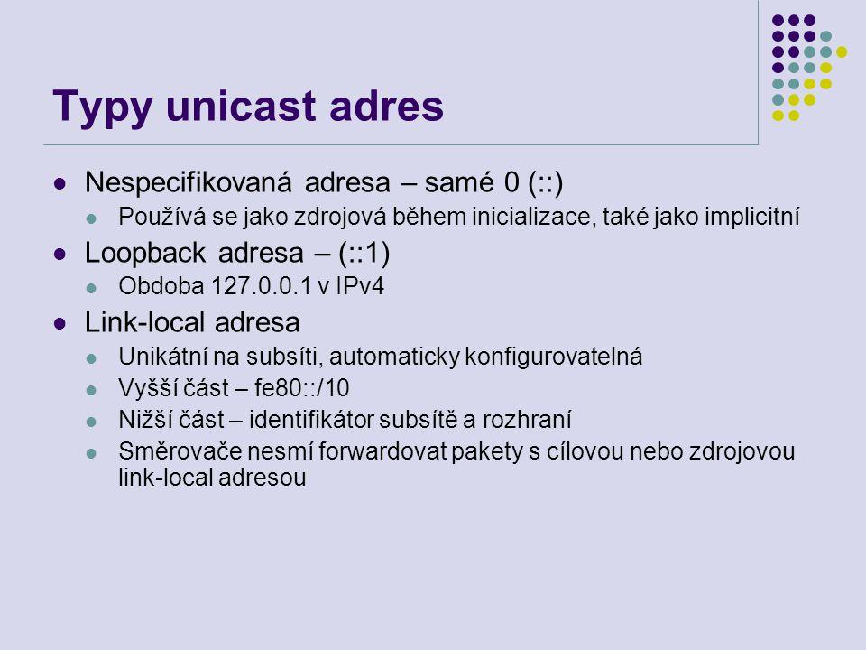 Typy unicast adres Nespecifikovaná adresa – samé 0 (::) Používá se jako zdrojová během inicializace, také jako implicitní Loopback adresa – (::1) Obdoba 127.0.0.1 v IPv4 Link-local adresa Unikátní na subsíti, automaticky konfigurovatelná Vyšší část – fe80::/10 Nižší část – identifikátor subsítě a rozhraní Směrovače nesmí forwardovat pakety s cílovou nebo zdrojovou link-local adresou