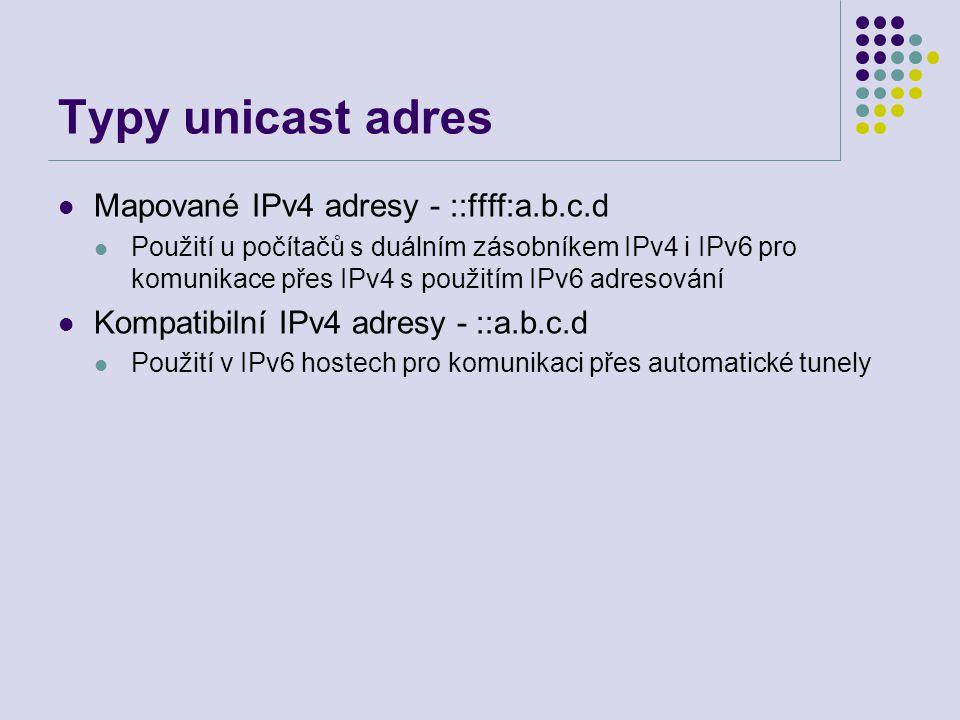 Typy unicast adres Mapované IPv4 adresy - ::ffff:a.b.c.d Použití u počítačů s duálním zásobníkem IPv4 i IPv6 pro komunikace přes IPv4 s použitím IPv6 adresování Kompatibilní IPv4 adresy - ::a.b.c.d Použití v IPv6 hostech pro komunikaci přes automatické tunely