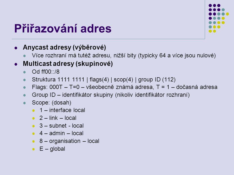 Přiřazování adres Anycast adresy (výběrové) Více rozhraní má tutéž adresu, nižší bity (typicky 64 a více jsou nulové) Multicast adresy (skupinové) Od ff00::/8 Struktura 1111 1111 | flags(4) | scop(4) | group ID (112) Flags: 000T – T=0 – všeobecně známá adresa, T = 1 – dočasná adresa Group ID – identifikátor skupiny (nikoliv identifikátor rozhraní) Scope: (dosah) 1 – interface local 2 – link – local 3 – subnet - local 4 – admin – local 8 – organisation – local E – global