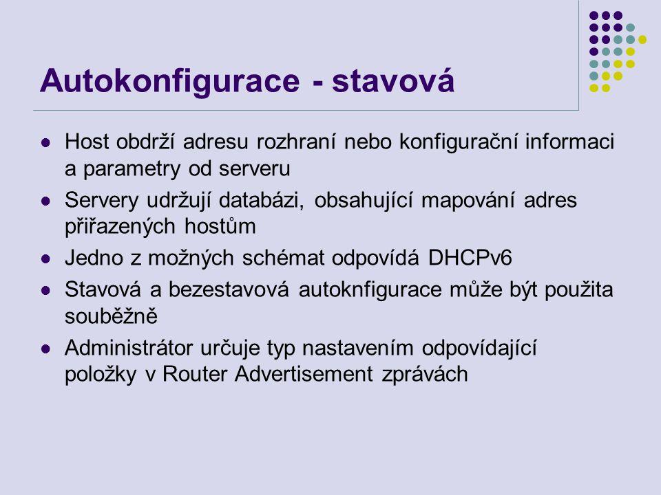 Autokonfigurace - stavová Host obdrží adresu rozhraní nebo konfigurační informaci a parametry od serveru Servery udržují databázi, obsahující mapování adres přiřazených hostům Jedno z možných schémat odpovídá DHCPv6 Stavová a bezestavová autoknfigurace může být použita souběžně Administrátor určuje typ nastavením odpovídající položky v Router Advertisement zprávách