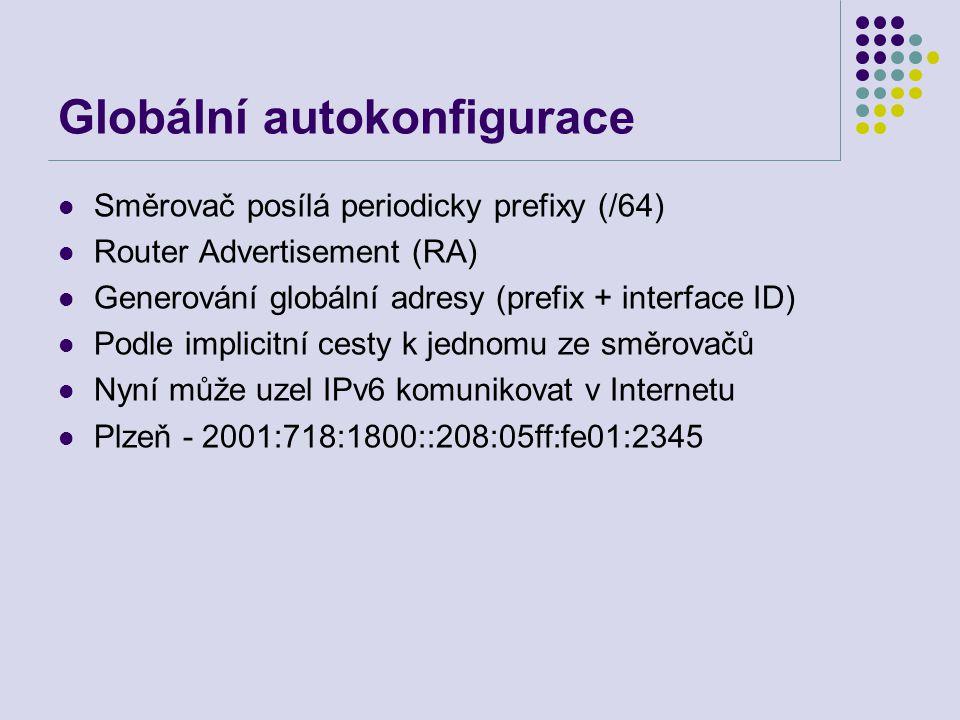 Globální autokonfigurace Směrovač posílá periodicky prefixy (/64) Router Advertisement (RA) Generování globální adresy (prefix + interface ID) Podle implicitní cesty k jednomu ze směrovačů Nyní může uzel IPv6 komunikovat v Internetu Plzeň - 2001:718:1800::208:05ff:fe01:2345