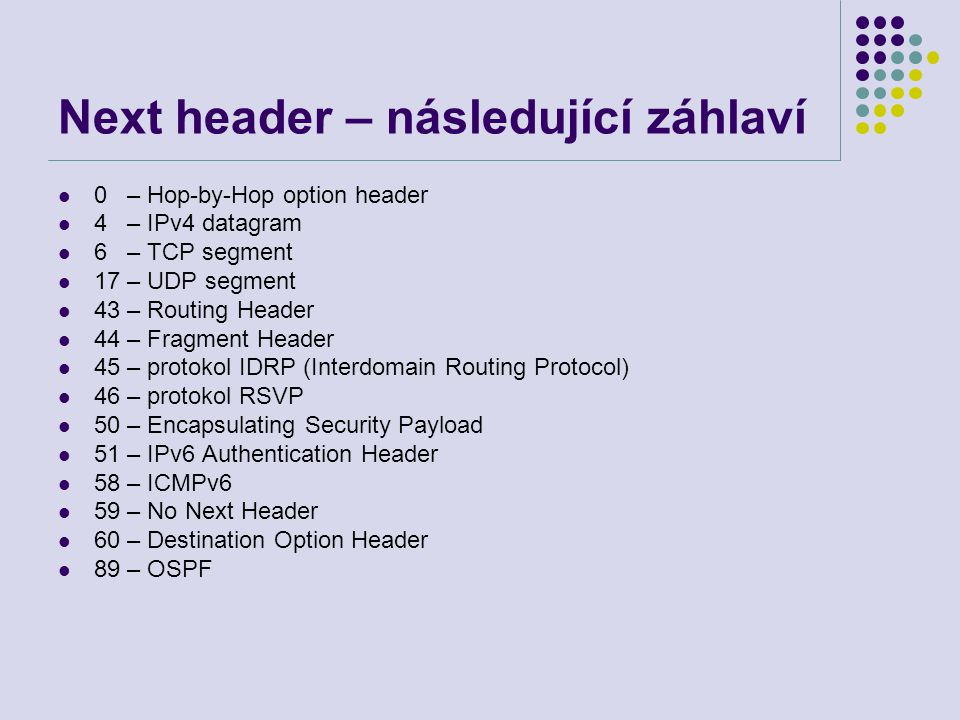 Next header – následující záhlaví 0 – Hop-by-Hop option header 4 – IPv4 datagram 6 – TCP segment 17 – UDP segment 43 – Routing Header 44 – Fragment Header 45 – protokol IDRP (Interdomain Routing Protocol) 46 – protokol RSVP 50 – Encapsulating Security Payload 51 – IPv6 Authentication Header 58 – ICMPv6 59 – No Next Header 60 – Destination Option Header 89 – OSPF