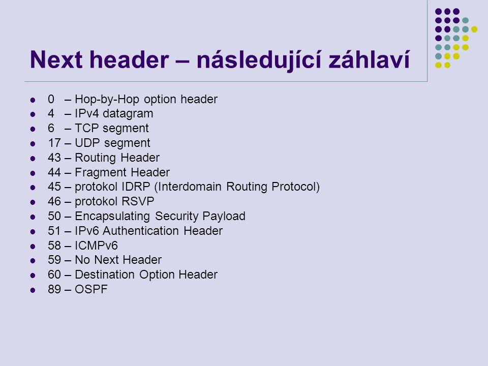 Next header – následující záhlaví 0 – Hop-by-Hop option header 4 – IPv4 datagram 6 – TCP segment 17 – UDP segment 43 – Routing Header 44 – Fragment He