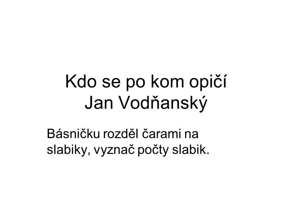 Kdo se po kom opičí Jan Vodňanský Básničku rozděl čarami na slabiky, vyznač počty slabik.