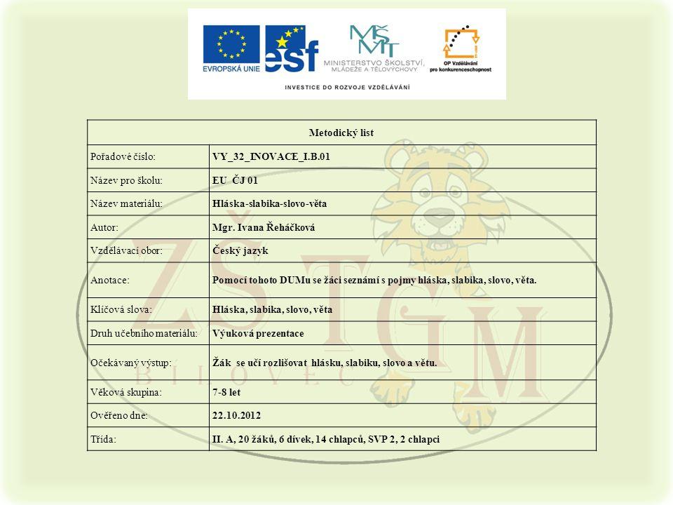 Metodický list Pořadové číslo:VY_32_INOVACE_I.B.01 Název pro školu:EU ČJ 01 Název materiálu:Hláska-slabika-slovo-věta Autor:Mgr.