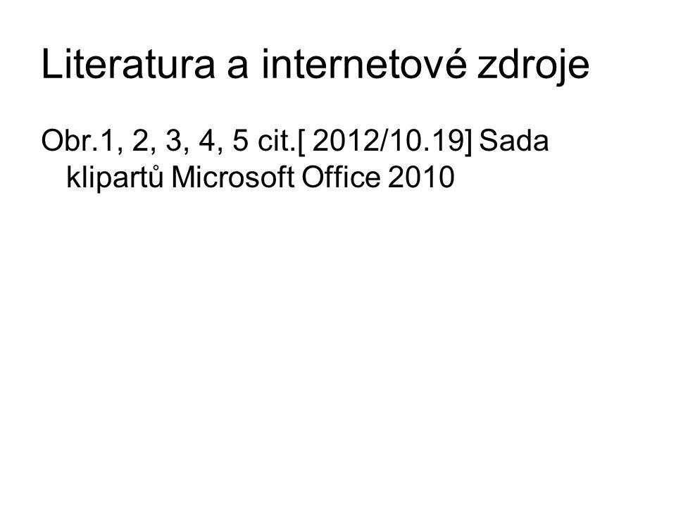 Literatura a internetové zdroje Obr.1, 2, 3, 4, 5 cit.[ 2012/10.19] Sada klipartů Microsoft Office 2010