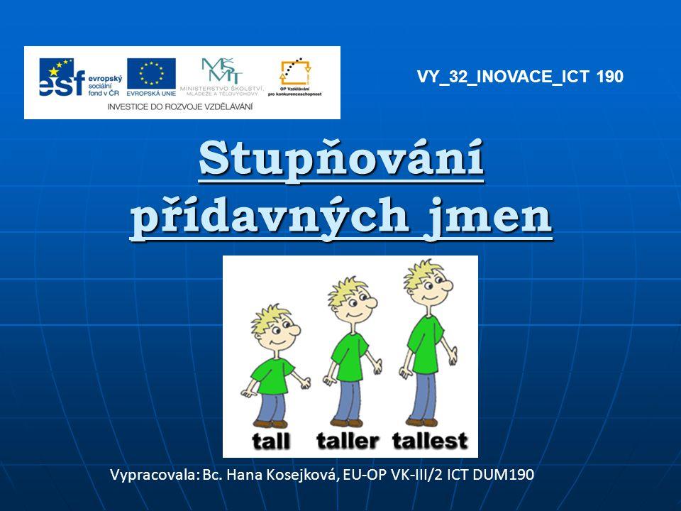 Stupňování přídavných jmen Vypracovala: Bc. Hana Kosejková, EU-OP VK-III/2 ICT DUM190 VY_32_INOVACE_ICT 190