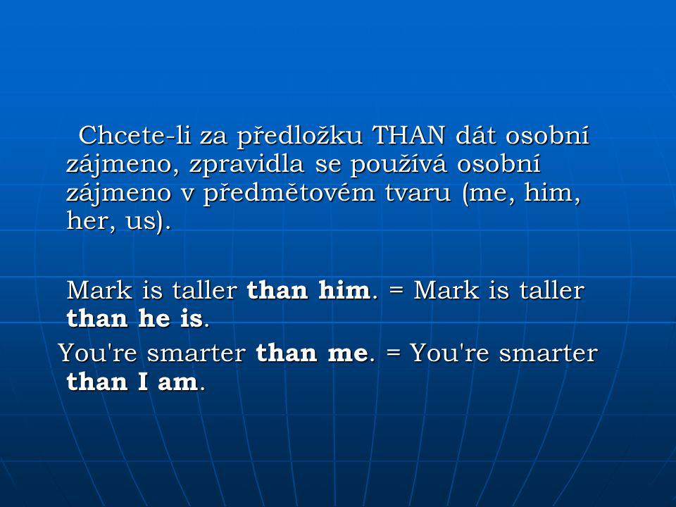 Chcete-li za předložku THAN dát osobní zájmeno, zpravidla se používá osobní zájmeno v předmětovém tvaru (me, him, her, us). Mark is taller than him. =