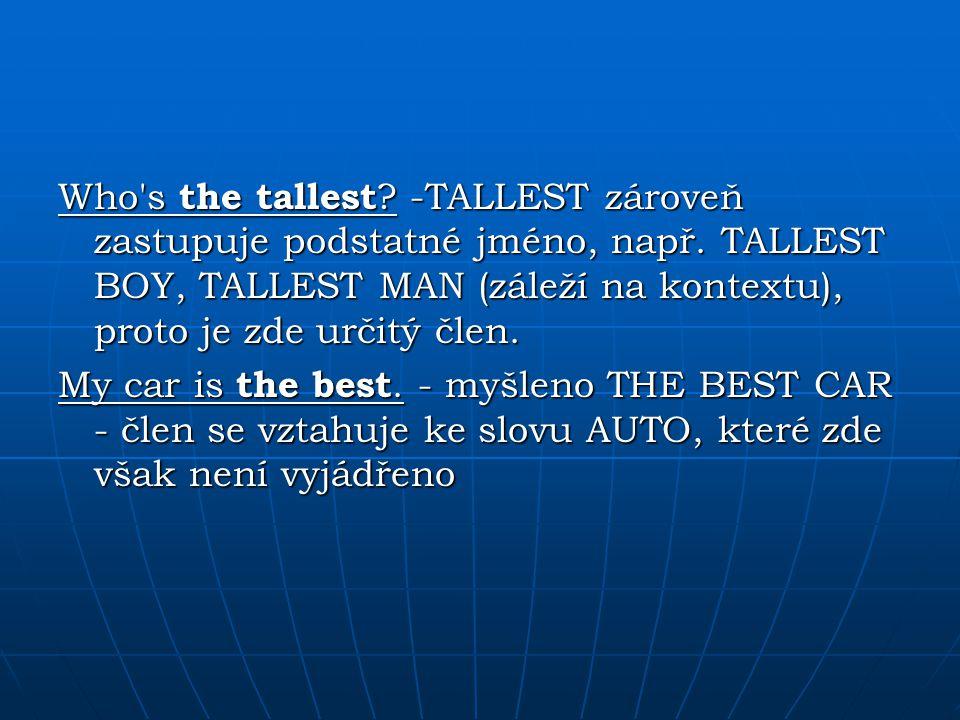 Who's the tallest? -TALLEST zároveň zastupuje podstatné jméno, např. TALLEST BOY, TALLEST MAN (záleží na kontextu), proto je zde určitý člen. My car i