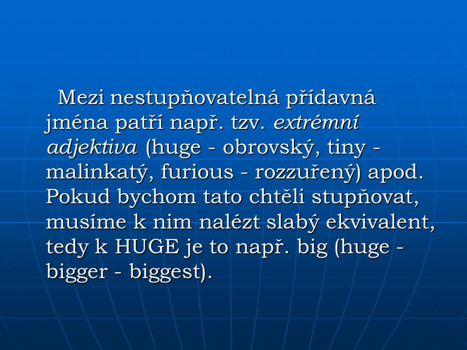 Mezi nestupňovatelná přídavná jména patří např. tzv. extrémní adjektiva (huge - obrovský, tiny - malinkatý, furious - rozzuřený) apod. Pokud bychom ta