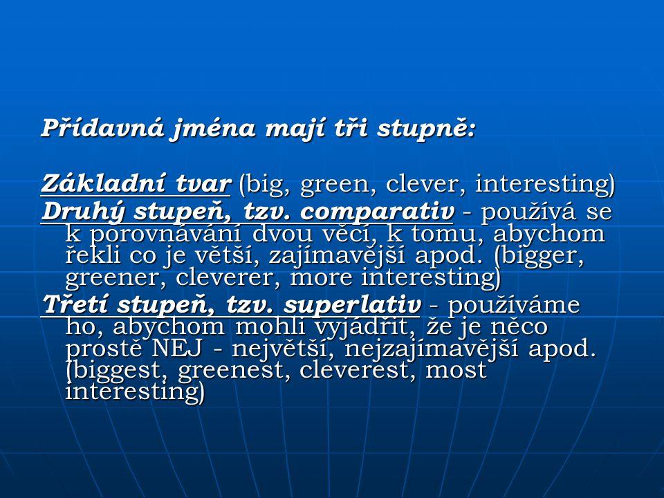 Přídavná jména mají tři stupně: Základní tvar (big, green, clever, interesting) Druhý stupeň, tzv. comparativ - používá se k porovnávání dvou věcí, k