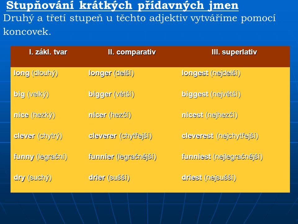 Stupňování krátkých přídavných jmen Druhý a třetí stupeň u těchto adjektiv vytváříme pomocí koncovek. I. zákl. tvar II. comparativ III. superlativ lon