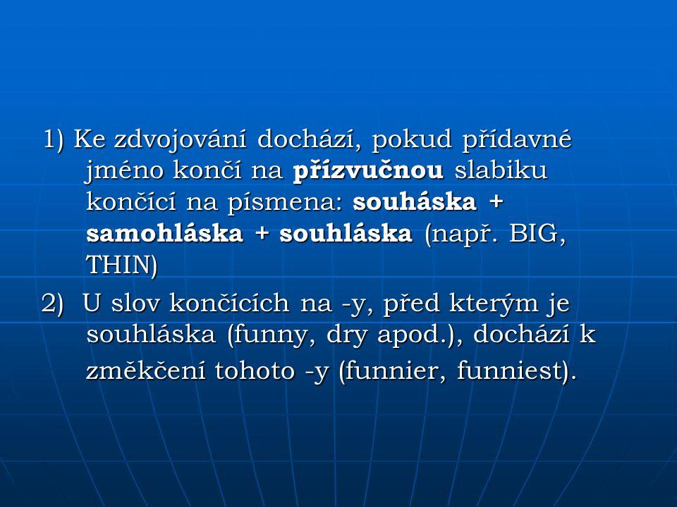 1) Ke zdvojování dochází, pokud přídavné jméno končí na přízvučnou slabiku končící na písmena: souháska + samohláska + souhláska (např. BIG, THIN) 2)