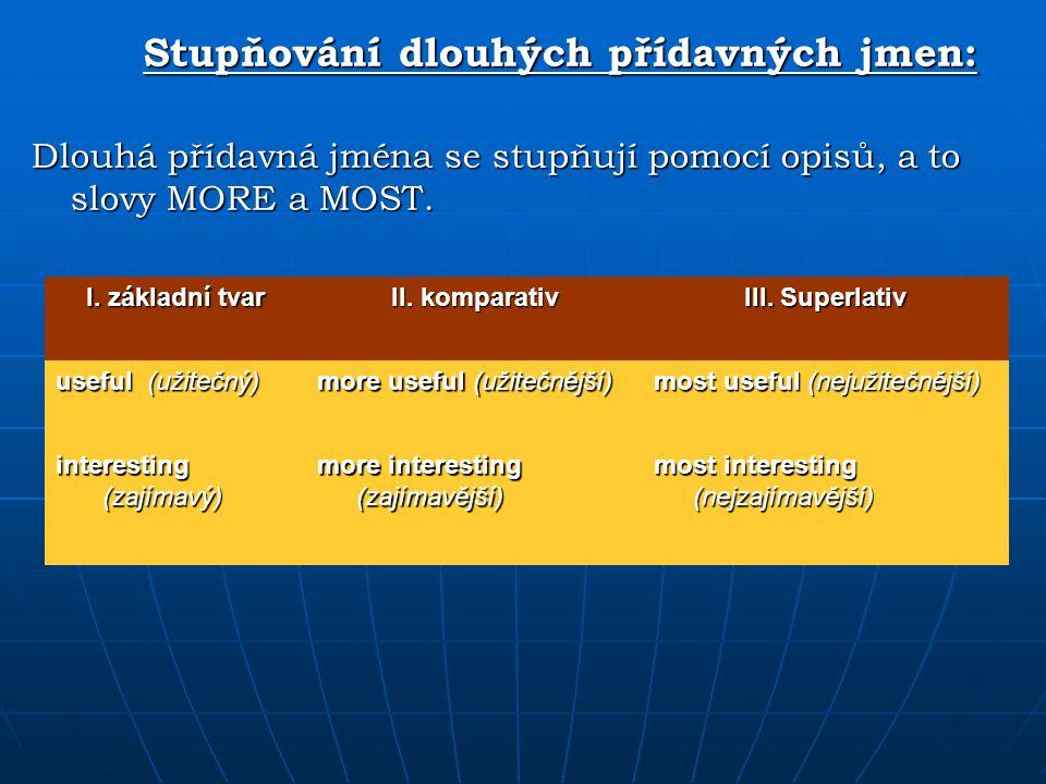 Stupňování dlouhých přídavných jmen: Dlouhá přídavná jména se stupňují pomocí opisů, a to slovy MORE a MOST. I. základní tvar II. komparativ III. Supe