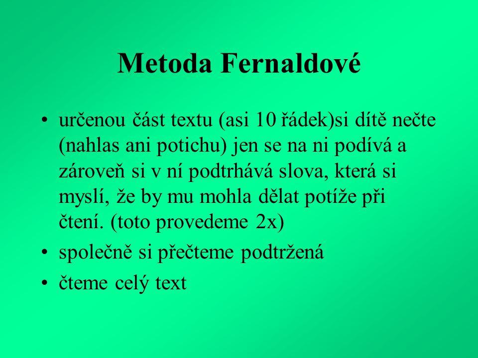 Metoda Fernaldové určenou část textu (asi 10 řádek)si dítě nečte (nahlas ani potichu) jen se na ni podívá a zároveň si v ní podtrhává slova, která si myslí, že by mu mohla dělat potíže při čtení.