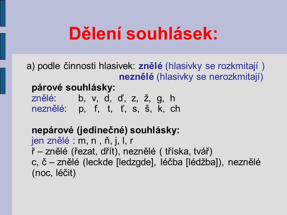 Dělení souhlásek: a) podle činnosti hlasivek: znělé (hlasivky se rozkmitají ) neznělé (hlasivky se nerozkmitají) párové souhlásky: znělé: b, v, d, ď, z, ž, g, h neznělé: p, f, t, ť, s, š, k, ch nepárové (jedinečné) souhlásky: jen znělé : m, n, ň, j, l, r ř – znělé (řezat, dřít), neznělé ( tříska, tvář) c, č – znělé (leckde [ledzgde], léčba [lédžba]), neznělé (noc, léčit)