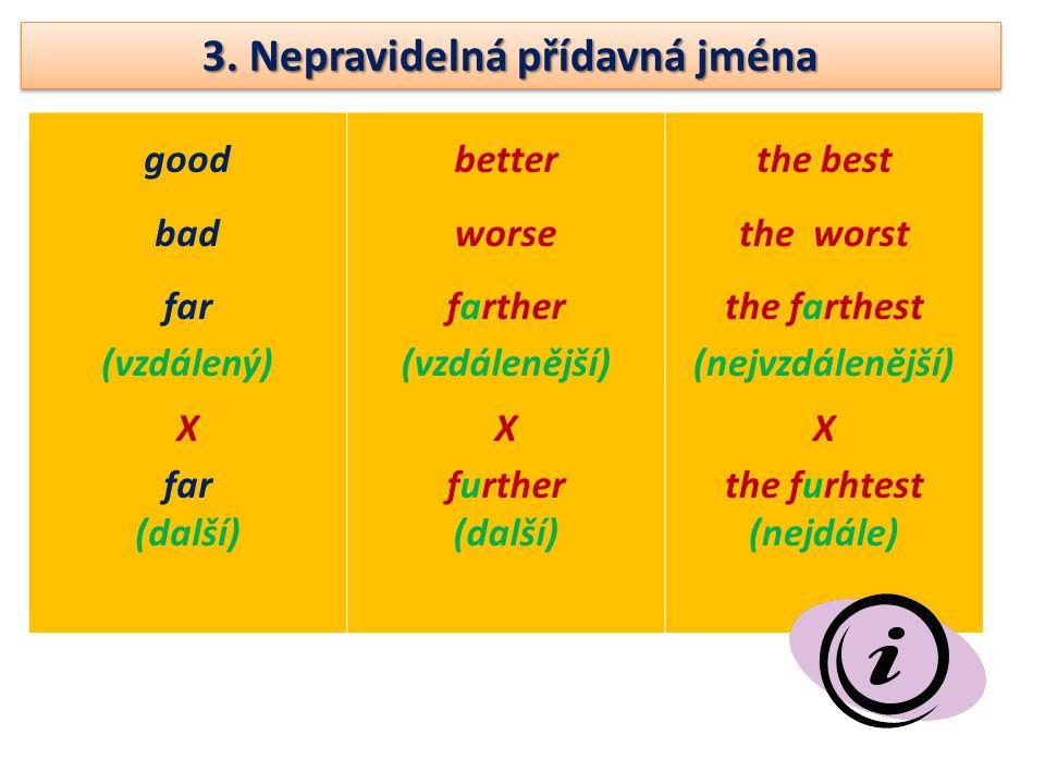 3. Nepravidelná přídavná jména good bad far (vzdálený) X far (další) better worse farther (vzdálenější) X further (další) the best the worst the farth