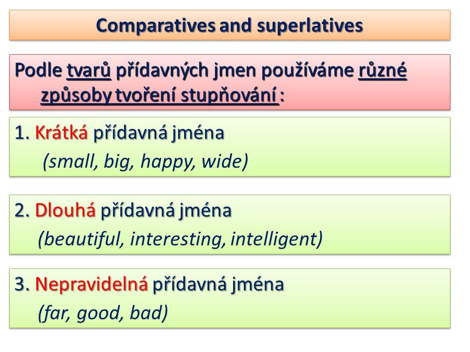 Comparatives and superlatives Podle tvarů přídavných jmen používáme různé způsoby tvoření stupňování : 1.
