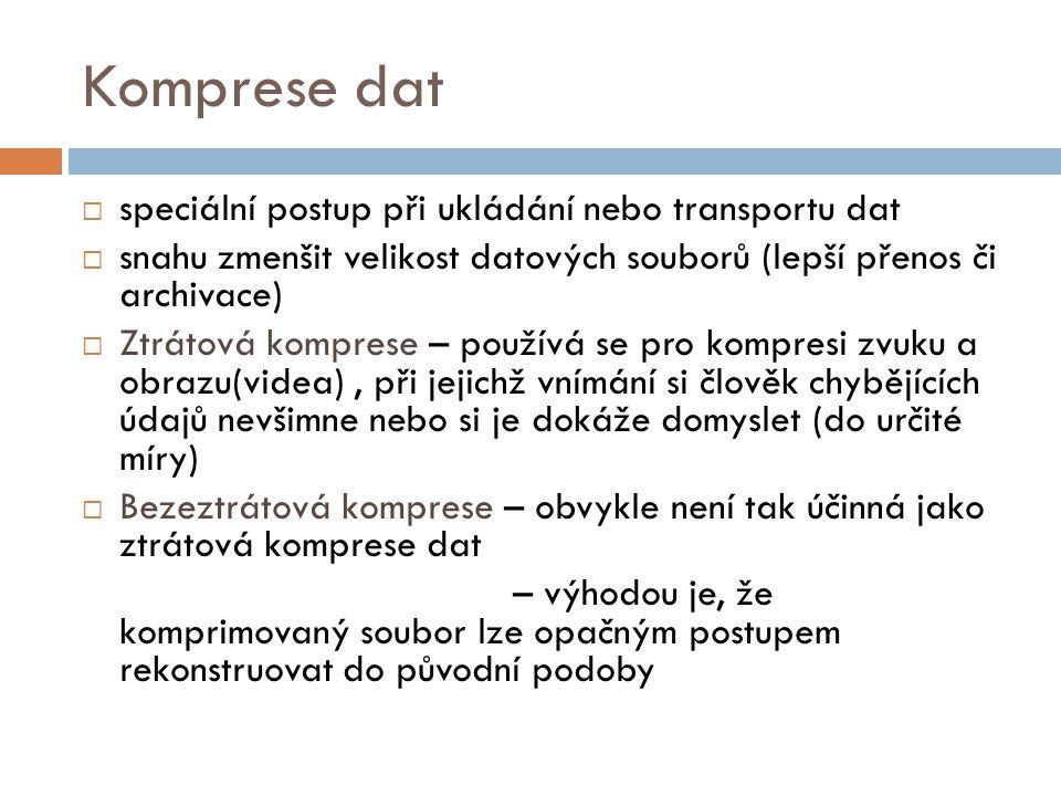 Komprese dat  speciální postup při ukládání nebo transportu dat  snahu zmenšit velikost datových souborů (lepší přenos či archivace)  Ztrátová komprese – používá se pro kompresi zvuku a obrazu(videa), při jejichž vnímání si člověk chybějících údajů nevšimne nebo si je dokáže domyslet (do určité míry)  Bezeztrátová komprese – obvykle není tak účinná jako ztrátová komprese dat – výhodou je, že komprimovaný soubor lze opačným postupem rekonstruovat do původní podoby