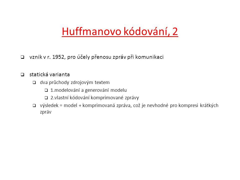 Huffmanovo kódování, 2  vznik v r. 1952, pro účely přenosu zpráv při komunikaci  statická varianta  dva průchody zdrojovým textem  1.modelování a
