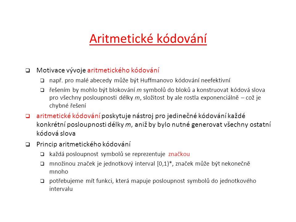 Aritmetické kódování  Motivace vývoje aritmetického kódování  např. pro malé abecedy může být Huffmanovo kódování neefektivní  řešením by mohlo být