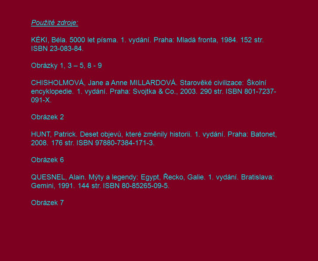 Použité zdroje: KÉKI, Béla. 5000 let písma. 1. vydání. Praha: Mladá fronta, 1984. 152 str. ISBN 23-083-84. Obrázky 1, 3 – 5, 8 - 9 CHISHOLMOVÁ, Jane a