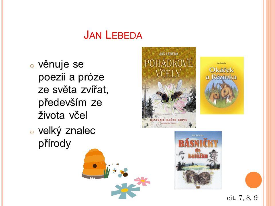 J AN L EBEDA o věnuje se poezii a próze ze světa zvířat, především ze života včel o velký znalec přírody cit. 7, 8, 9