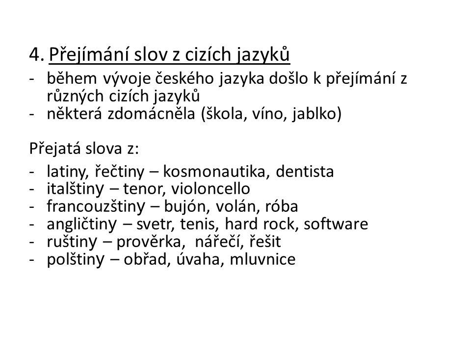 4. Přejímání slov z cizích jazyků -během vývoje českého jazyka došlo k přejímání z různých cizích jazyků -některá zdomácněla (škola, víno, jablko) Pře