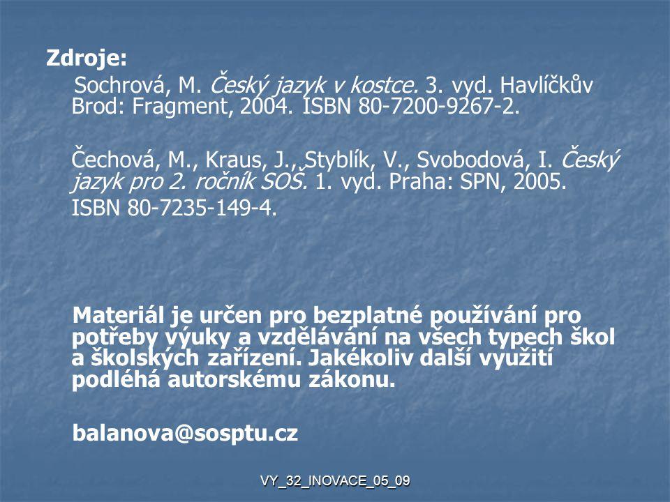 VY_32_INOVACE_05_09 Zdroje: Sochrová, M. Český jazyk v kostce. 3. vyd. Havlíčkův Brod: Fragment, 2004. ISBN 80-7200-9267-2. Čechová, M., Kraus, J., St