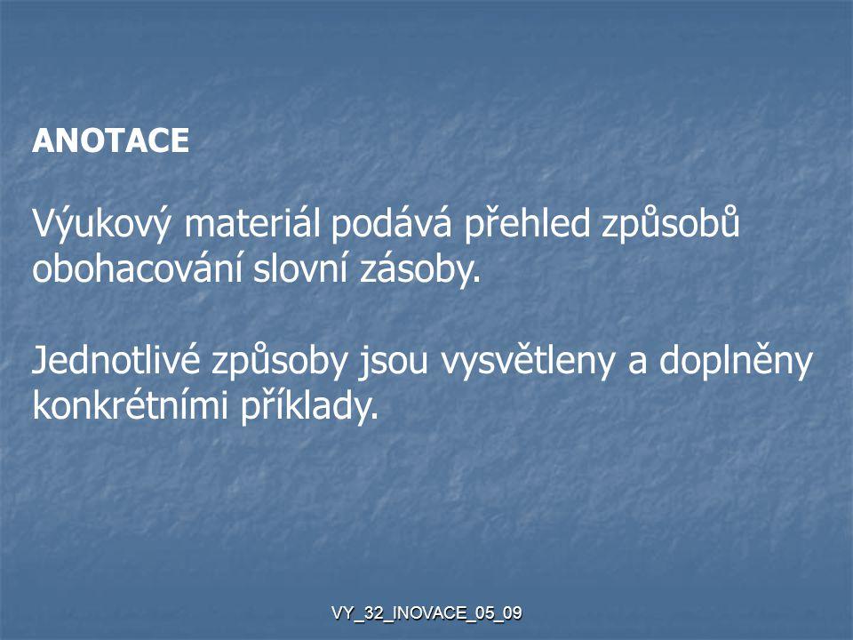 VY_32_INOVACE_05_09 ANOTACE Výukový materiál podává přehled způsobů obohacování slovní zásoby. Jednotlivé způsoby jsou vysvětleny a doplněny konkrétní