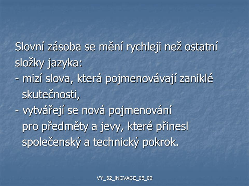 VY_32_INOVACE_05_09 Slovní zásoba se mění rychleji než ostatní složky jazyka: - mizí slova, která pojmenovávají zaniklé skutečnosti, skutečnosti, - vy