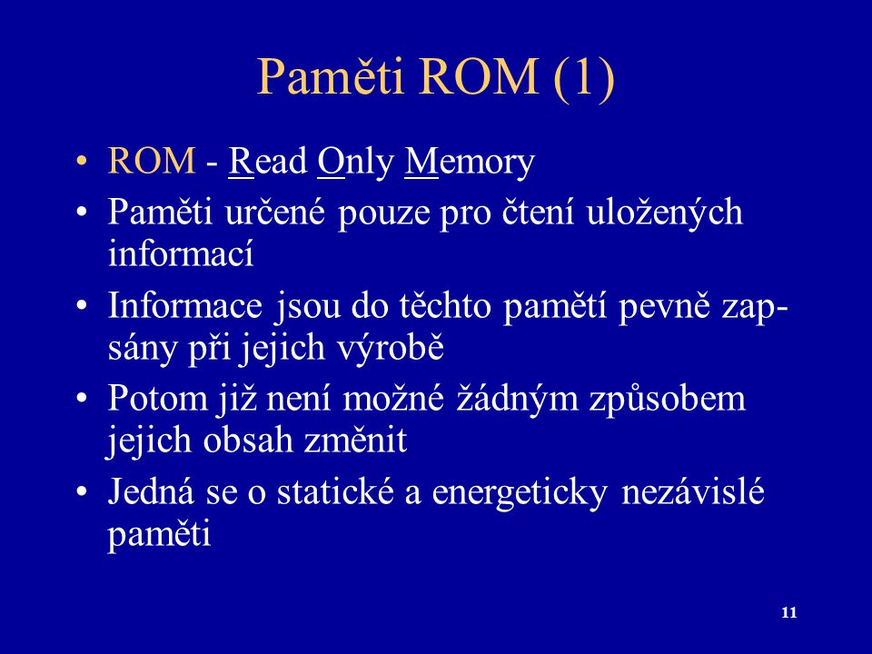 11 Paměti ROM (1) ROM - Read Only Memory Paměti určené pouze pro čtení uložených informací Informace jsou do těchto pamětí pevně zap- sány při jejich