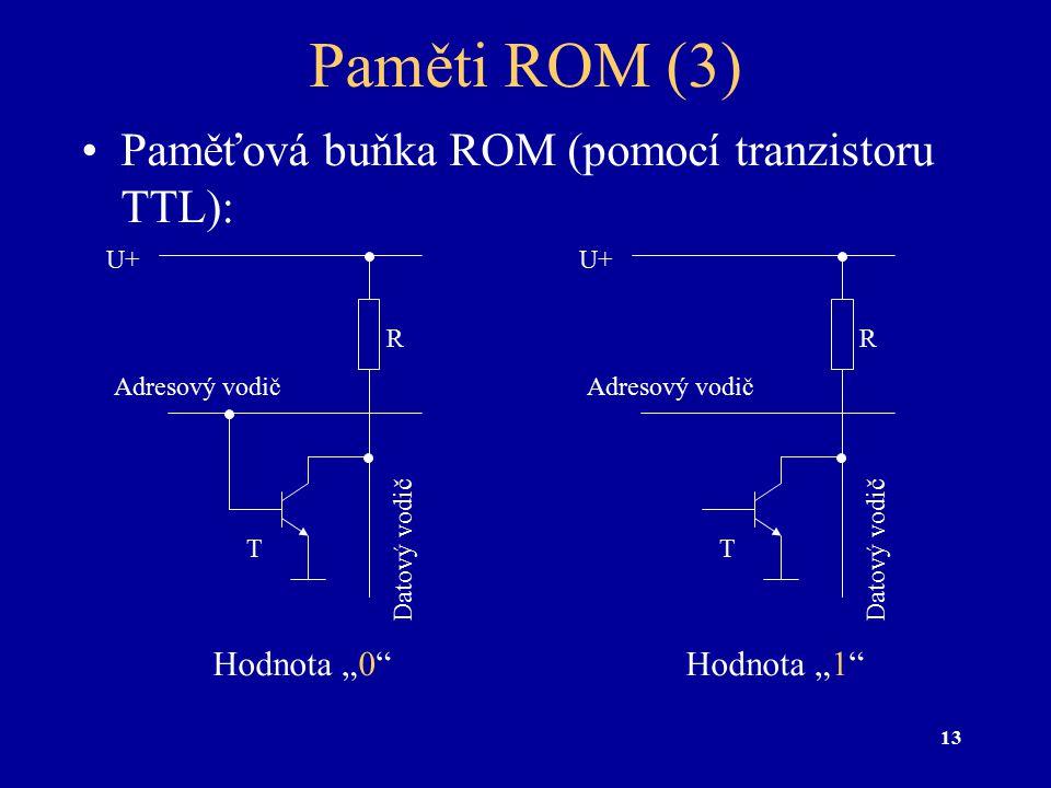 """13 Paměti ROM (3) Paměťová buňka ROM (pomocí tranzistoru TTL): Hodnota """"0"""" Adresový vodič Datový vodič U+ R Hodnota """"1"""" Adresový vodič Datový vodič U+"""
