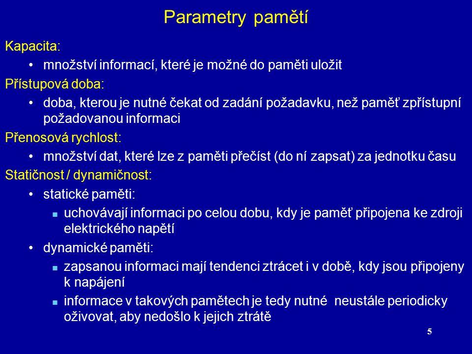 5 Parametry pamětí Kapacita: množství informací, které je možné do paměti uložit Přístupová doba: doba, kterou je nutné čekat od zadání požadavku, než