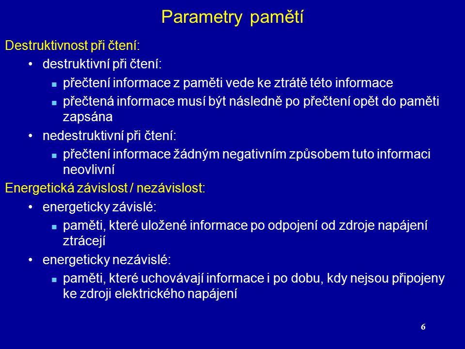 6 Parametry pamětí Destruktivnost při čtení: destruktivní při čtení: přečtení informace z paměti vede ke ztrátě této informace přečtená informace musí