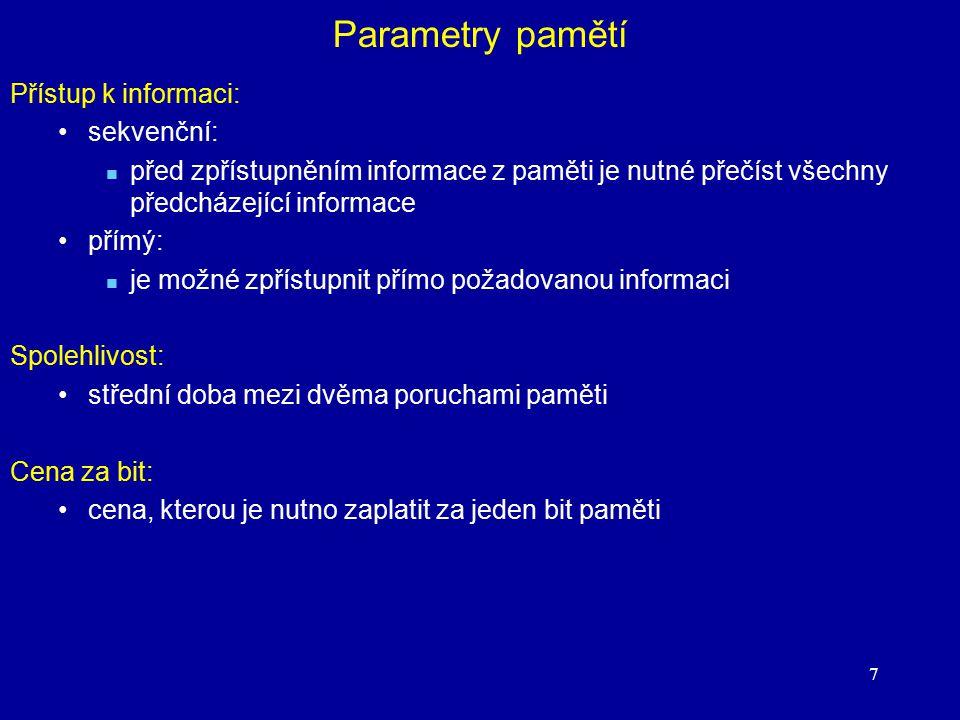 7 Parametry pamětí Přístup k informaci: sekvenční: před zpřístupněním informace z paměti je nutné přečíst všechny předcházející informace přímý: je mo