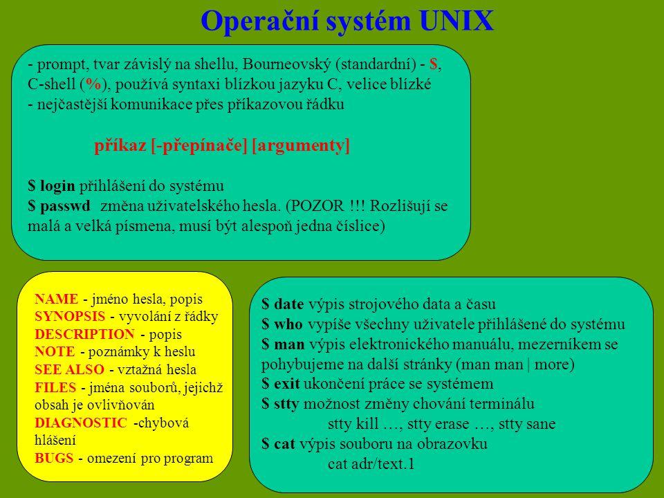 Operační systém UNIX - prompt, tvar závislý na shellu, Bourneovský (standardní) - $, C-shell (%), používá syntaxi blízkou jazyku C, velice blízké - nejčastější komunikace přes příkazovou řádku příkaz [-přepínače] [argumenty] $ login přihlášení do systému $ passwd změna uživatelského hesla.