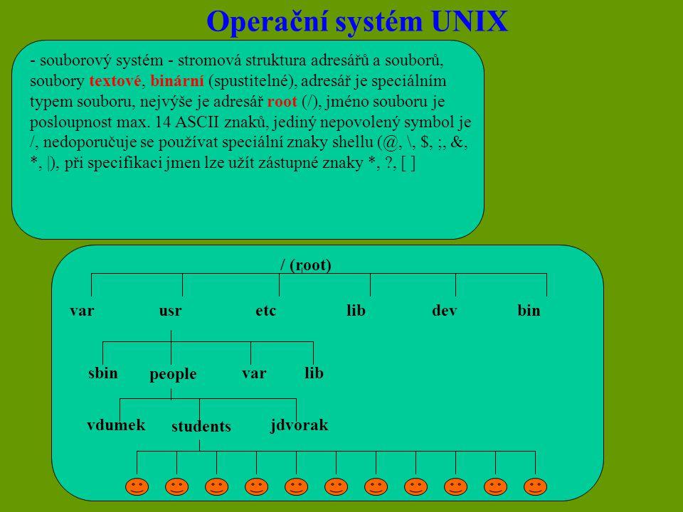 Operační systém UNIX $ pwd výpis aktuálního adresáře $ ls [-cgilrtua] výpis adresáře, c - datum změny i-node, d - výpis vlastností adresáře, g - skupina vlastníka, i - čísla i-node, l - široký výpis, r - výpis v obráceném pořadí, t - podle data poslední změny $ ln name1 [name2] vytvoření odkazu name2 na existující soubor name1 $ newgrp group změna skupiny uživatele $ chmod mode změna přístupových práv k souboru $ cp file1 file2 kopírování souboru $ cp file dirname kopírování souboru do adresáře $ mv file1 file2 přejmenování souboru $ mv file direname přemístění souboru do adresáře $ rm [-fir] file mazání souboru, f - bez dotazu, i - selektivní mazání, r - zrušení celého podstromu $ file files určuje obsah souboru (podle prvních 512 slabik) $ cat file výpis textového souboru na terminál $ cat [-u] výpis znaků zadávaných z klávesnice