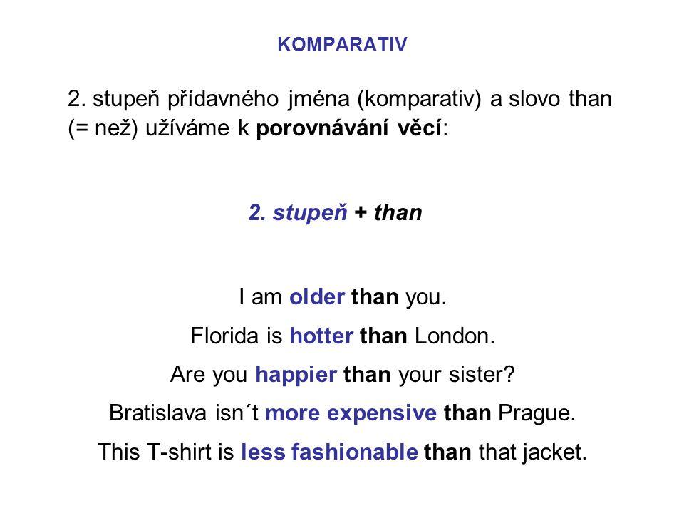 2. stupeň přídavného jména (komparativ) a slovo than (= než) užíváme k porovnávání věcí: 2. stupeň + than I am older than you. Florida is hotter than