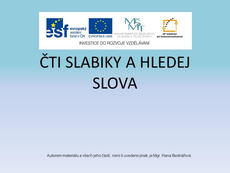 ČTI SLABIKY A HLEDEJ SLOVA Autorem materiálu a všech jeho částí, není-li uvedeno jinak, je Mgr. Hana Bednářová.