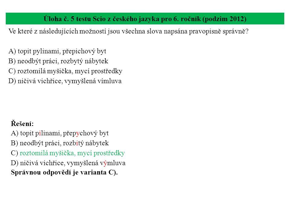 Úloha č. 5 testu Scio z českého jazyka pro 6. ročník (podzim 2012) Ve které z následujících možností jsou všechna slova napsána pravopisně správně? A)