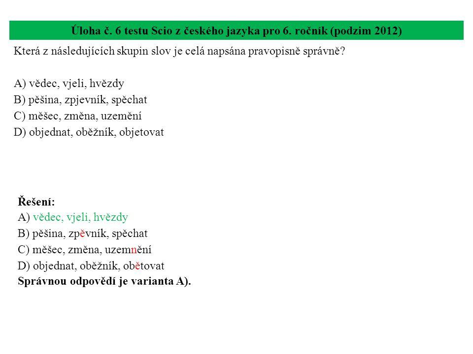 Úloha č. 6 testu Scio z českého jazyka pro 6. ročník (podzim 2012) Která z následujících skupin slov je celá napsána pravopisně správně? A) vědec, vje
