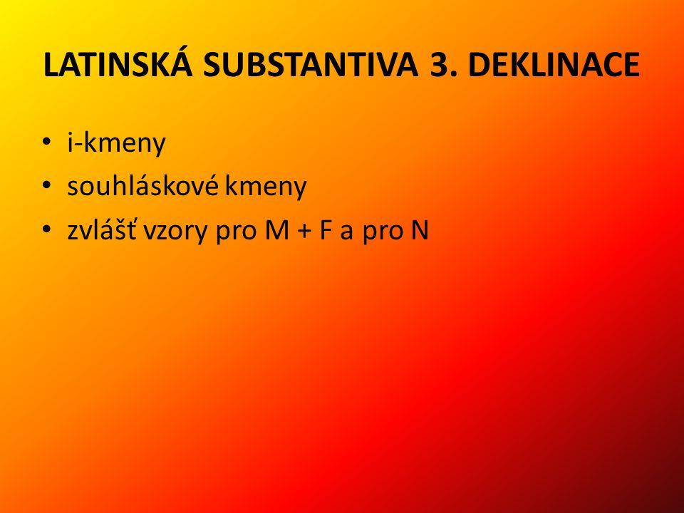 LATINSKÁ SUBSTANTIVA 3. DEKLINACE i-kmeny souhláskové kmeny zvlášť vzory pro M + F a pro N