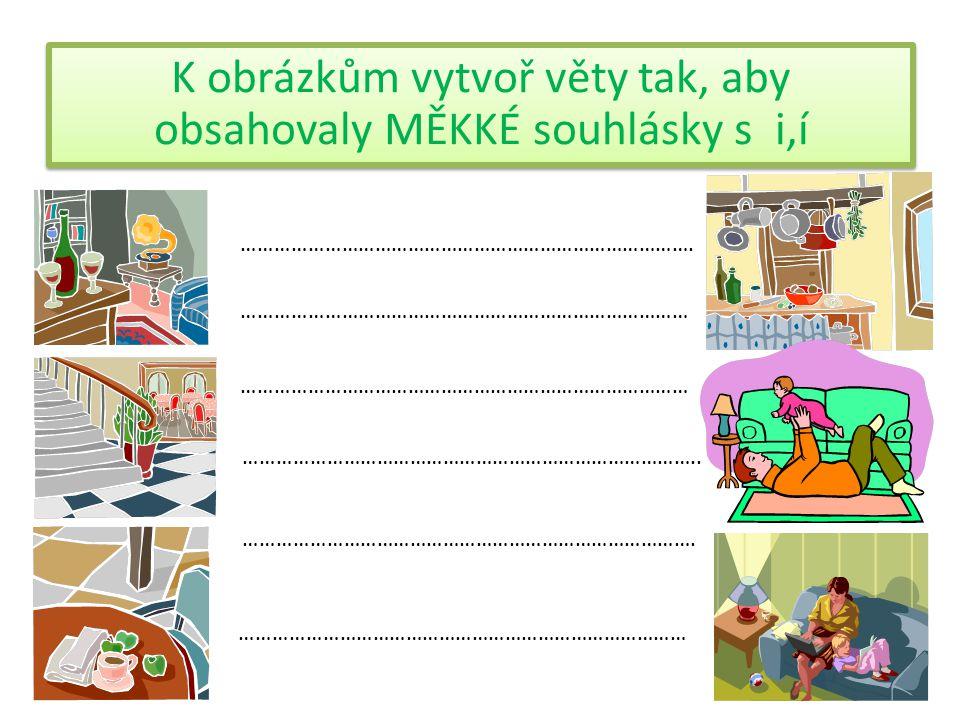 K obrázkům vytvoř věty tak, aby obsahovaly MĚKKÉ souhlásky s i,í ……………………………………………………………………….