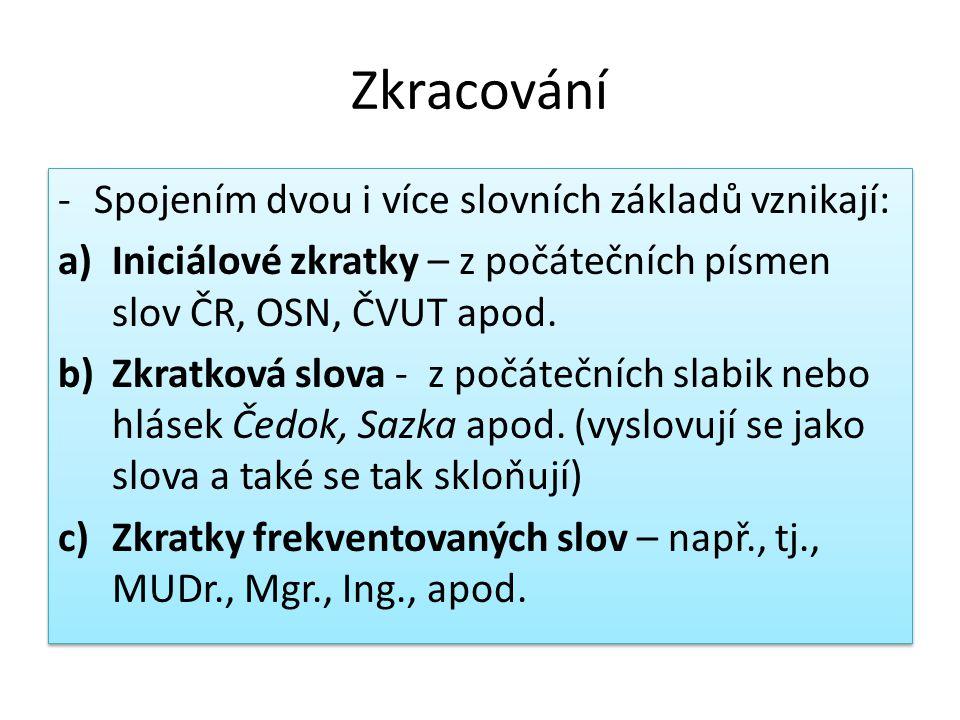 Zkracování -Spojením dvou i více slovních základů vznikají: a)Iniciálové zkratky – z počátečních písmen slov ČR, OSN, ČVUT apod.