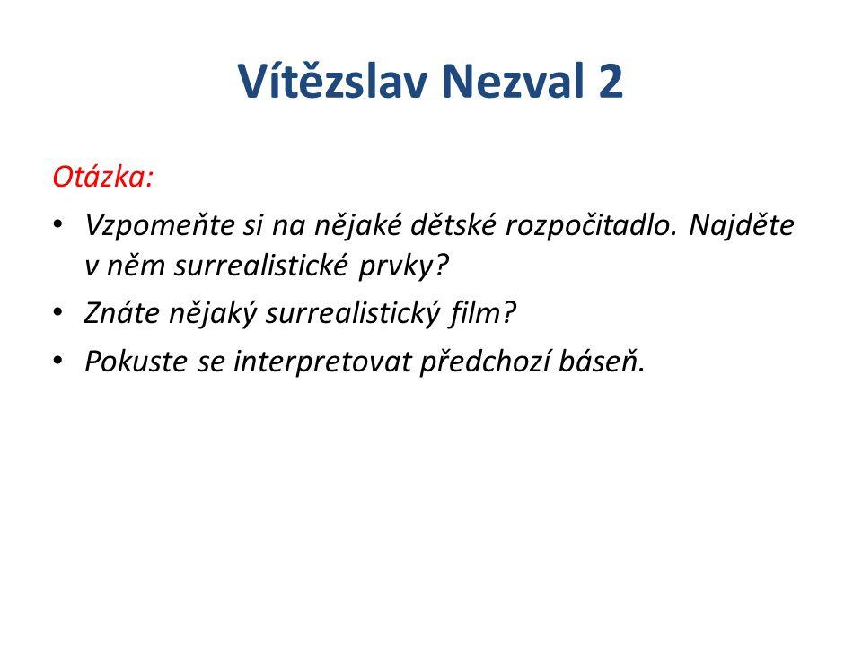 Vítězslav Nezval 2 Otázka: Vzpomeňte si na nějaké dětské rozpočitadlo. Najděte v něm surrealistické prvky? Znáte nějaký surrealistický film? Pokuste s
