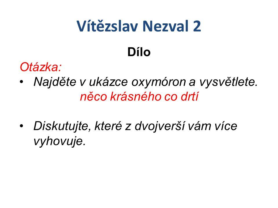 Vítězslav Nezval 2 Dílo Otázka: Najděte v ukázce oxymóron a vysvětlete. něco krásného co drtí Diskutujte, které z dvojverší vám více vyhovuje.