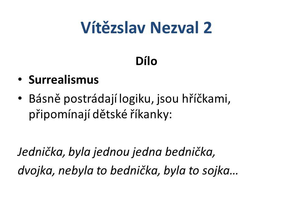 Vítězslav Nezval 2 Dílo Surrealismus Básně postrádají logiku, jsou hříčkami, připomínají dětské říkanky: Jednička, byla jednou jedna bednička, dvojka,