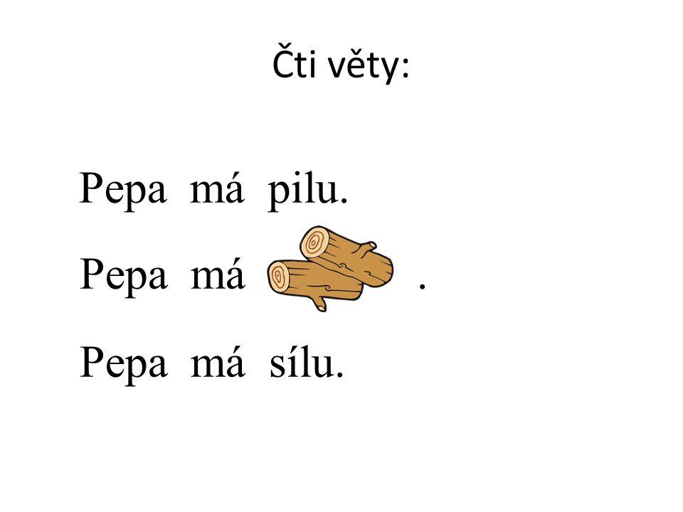 Čti věty: Pepa má pilu. Pepa má. Pepa má sílu.