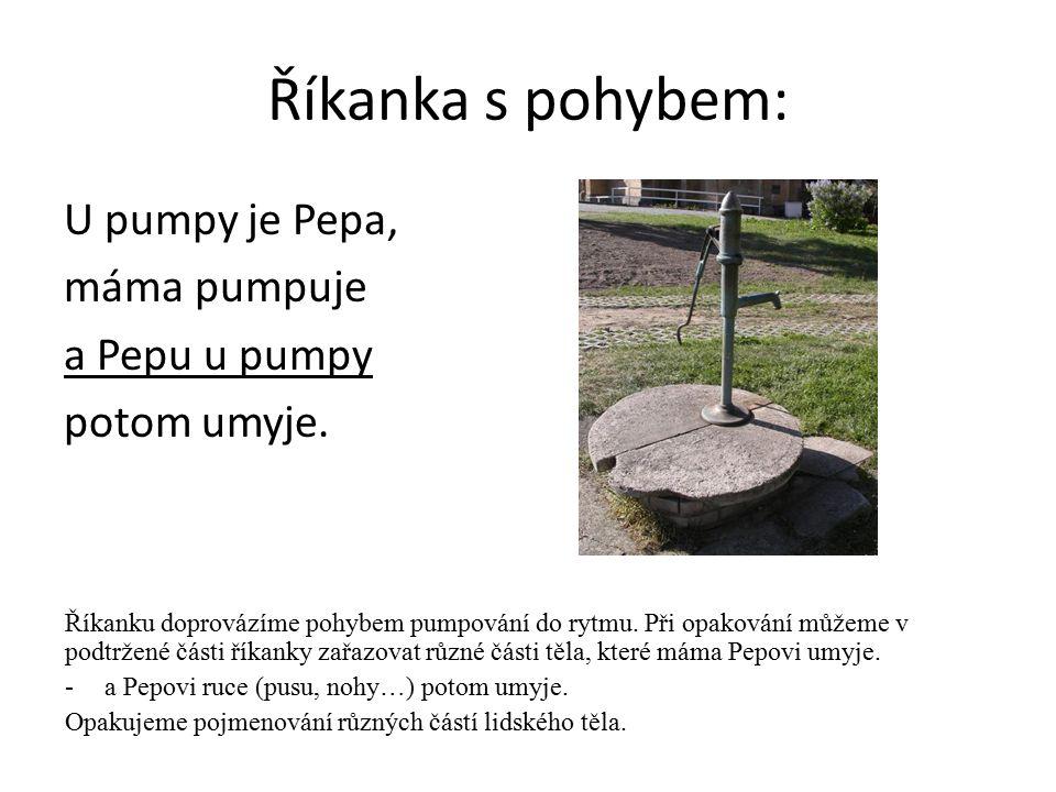 Říkanka s pohybem: U pumpy je Pepa, máma pumpuje a Pepu u pumpy potom umyje. Říkanku doprovázíme pohybem pumpování do rytmu. Při opakování můžeme v po